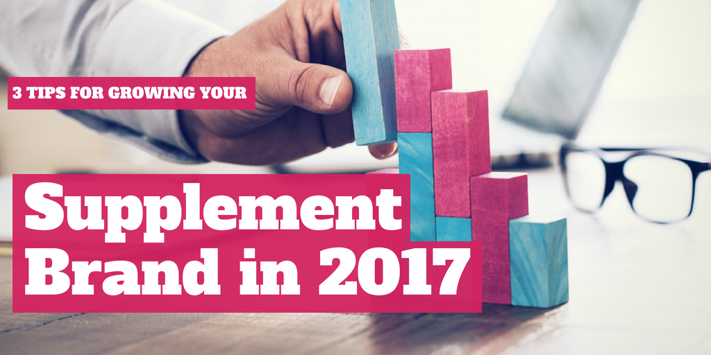 3 Tips for Growing Your Supplement Brand in 2017