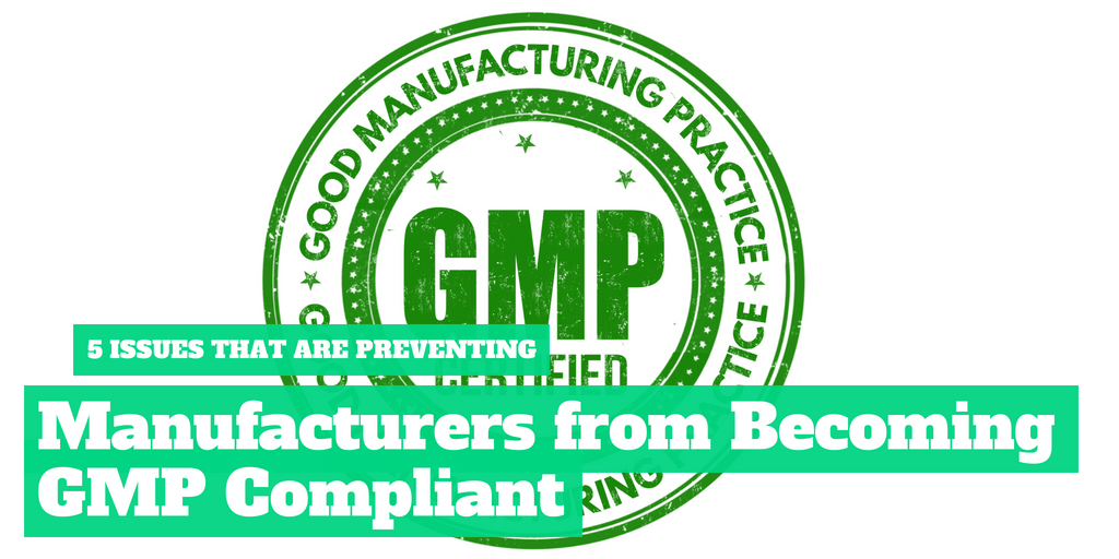 5 Issues That Are Preventing Manufacturers From Becoming GMP Compliant