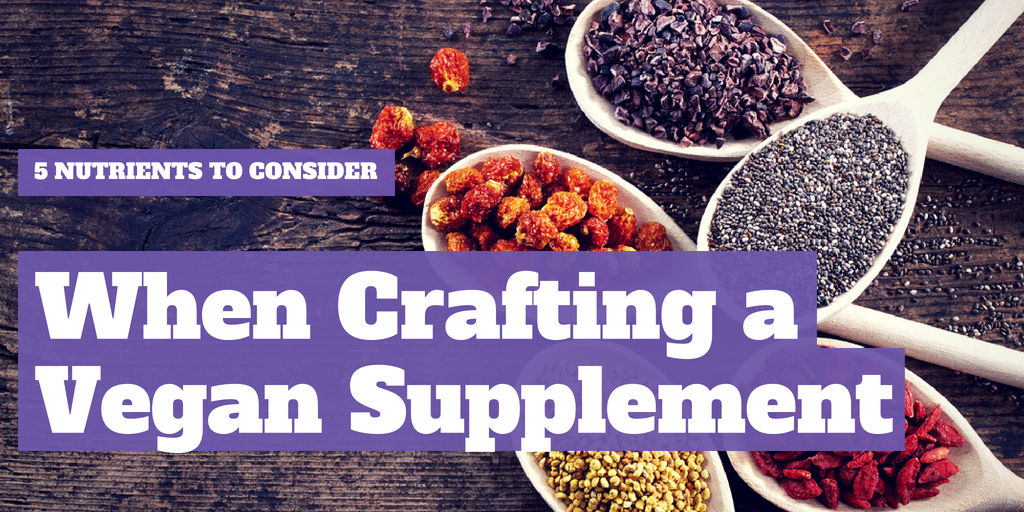5 Nutrients to Consider When Crafting a Vegan Supplement