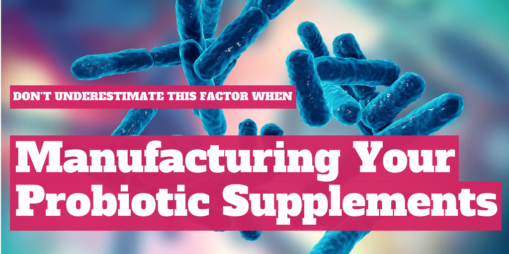 Don't Underestimate this Factor When Manufacturing Your Probiotic Supplements
