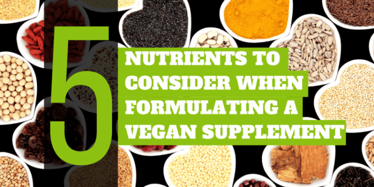 5 Nutrients To Consider When Formulating A Vegan Supplement