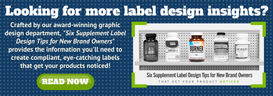 Click here to get even more label design insights with out free e-guide 'Six Supplement Label Design Tips for New Brand Owners.'