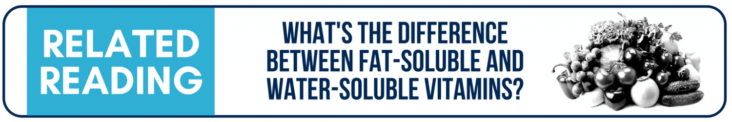Looking for more? Click here to check out this blog post on fat-soluble and water-soluble vitamins.