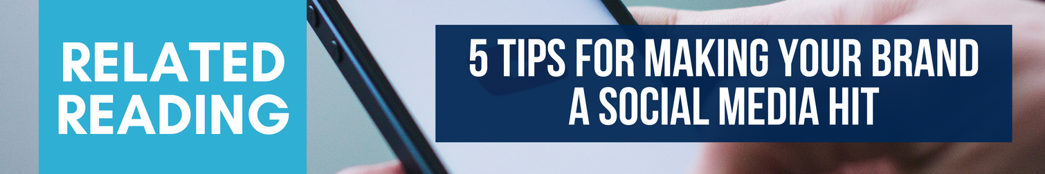 Related Reading: 5 Tips for Making Your Brand a Social Media Hit
