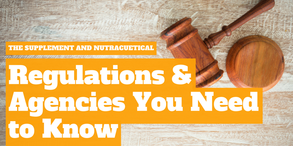 The Supplement and Nutraceutical Regulations and Agencies You Need to Know