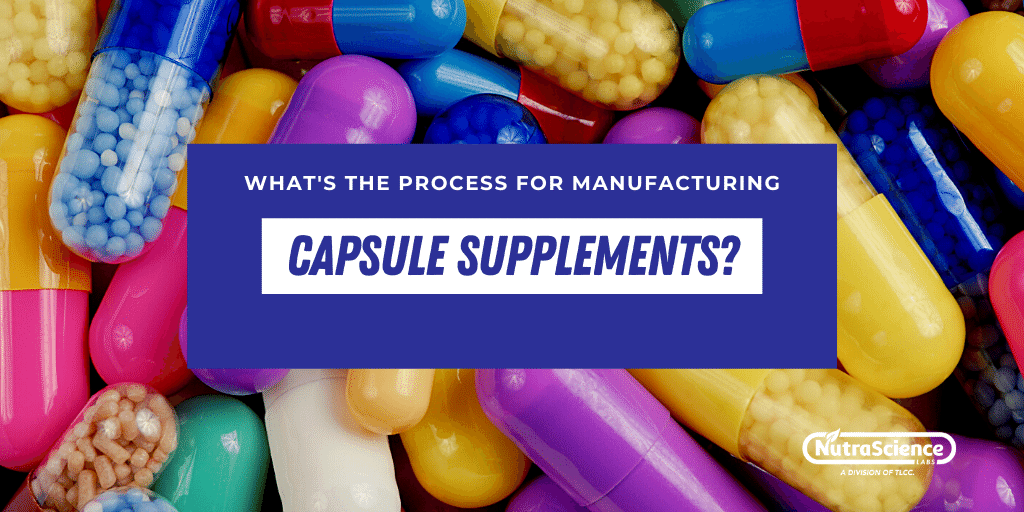 What's The Process for Manufacturing Capsule Supplements?